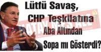 Lütfü Savaş, CHP Teşkilatına Aba Altından Sopa mı Gösterdi?